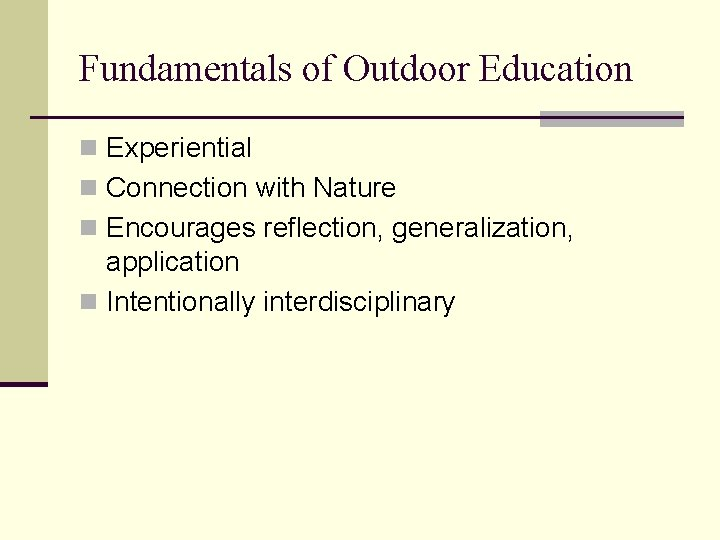 Fundamentals of Outdoor Education n Experiential n Connection with Nature n Encourages reflection, generalization,