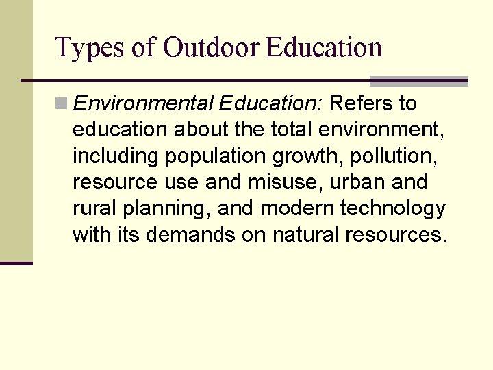 Types of Outdoor Education n Environmental Education: Refers to education about the total environment,