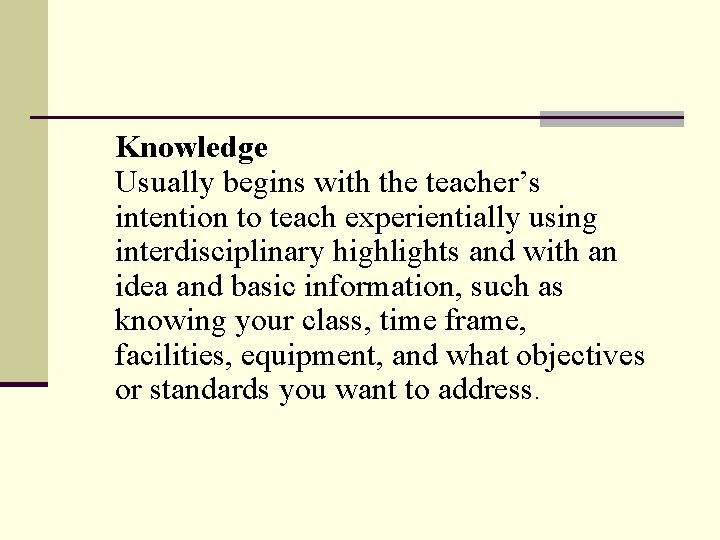 Knowledge Usually begins with the teacher's intention to teach experientially using interdisciplinary highlights and