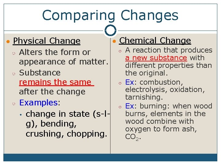 Comparing Changes ● Chemical Change ○ A reaction that produces ○ Alters the form