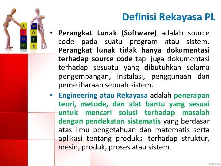Definisi Rekayasa PL • Perangkat Lunak (Software) adalah source code pada suatu program atau