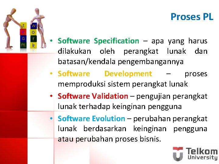 Proses PL • Software Specification – apa yang harus dilakukan oleh perangkat lunak dan