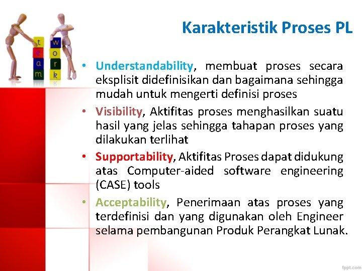 Karakteristik Proses PL • Understandability, membuat proses secara eksplisit didefinisikan dan bagaimana sehingga mudah