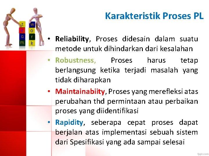 Karakteristik Proses PL • Reliability, Proses didesain dalam suatu metode untuk dihindarkan dari kesalahan
