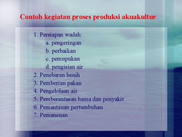 Contoh kegiatan proses produksi akuakultur 1. Persiapan wadah: a. pengeringan b. perbaikan c. pemupukan