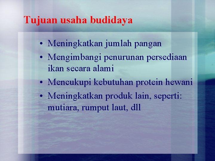 Tujuan usaha budidaya • Meningkatkan jumlah pangan • Mengimbangi penurunan persediaan ikan secara alami