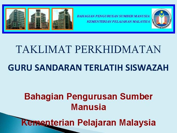 BAHAGIAN PENGURUSAN SUMBER MANUSIA KEMENTERIAN PELAJARAN MALAYSIA TAKLIMAT PERKHIDMATAN GURU SANDARAN TERLATIH SISWAZAH Bahagian