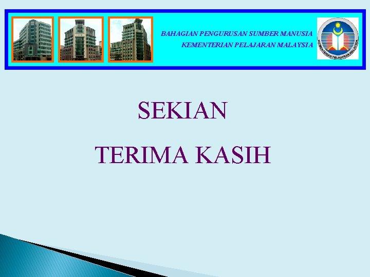 BAHAGIAN PENGURUSAN SUMBER MANUSIA KEMENTERIAN PELAJARAN MALAYSIA SEKIAN TERIMA KASIH