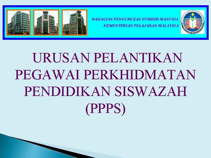 BAHAGIAN PENGURUSAN SUMBER MANUSIA KEMENTERIAN PELAJARAN MALAYSIA URUSAN PELANTIKAN PEGAWAI PERKHIDMATAN PENDIDIKAN SISWAZAH (PPPS)
