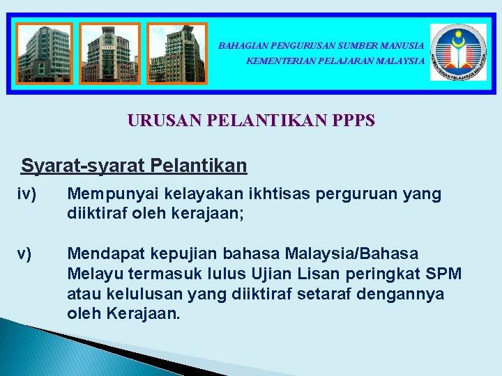 BAHAGIAN PENGURUSAN SUMBER MANUSIA KEMENTERIAN PELAJARAN MALAYSIA URUSAN PELANTIKAN PPPS Syarat-syarat Pelantikan iv) Mempunyai