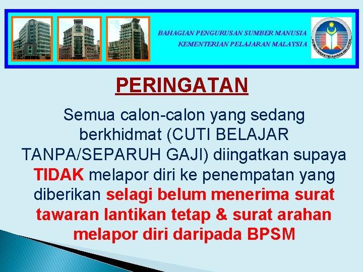 BAHAGIAN PENGURUSAN SUMBER MANUSIA KEMENTERIAN PELAJARAN MALAYSIA PERINGATAN Semua calon-calon yang sedang berkhidmat (CUTI