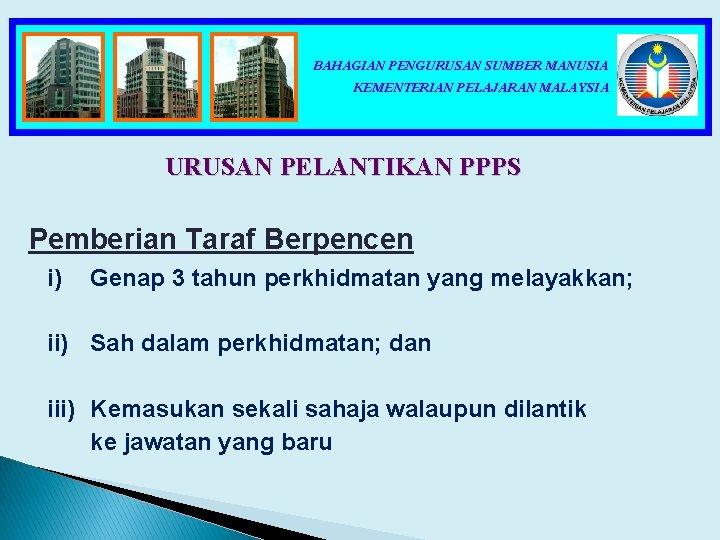 BAHAGIAN PENGURUSAN SUMBER MANUSIA KEMENTERIAN PELAJARAN MALAYSIA URUSAN PELANTIKAN PPPS Pemberian Taraf Berpencen i)