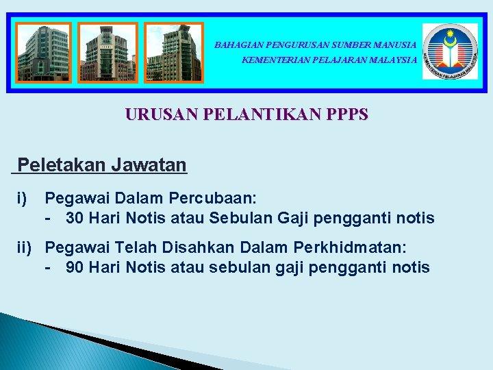 BAHAGIAN PENGURUSAN SUMBER MANUSIA KEMENTERIAN PELAJARAN MALAYSIA URUSAN PELANTIKAN PPPS Peletakan Jawatan i) Pegawai
