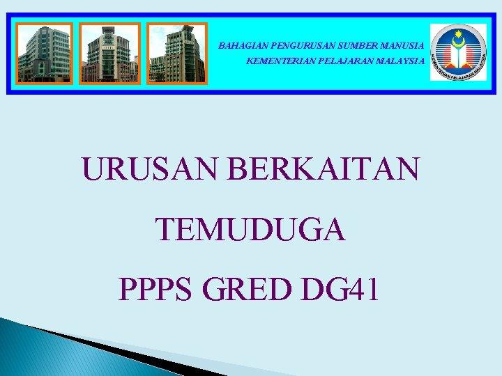 BAHAGIAN PENGURUSAN SUMBER MANUSIA KEMENTERIAN PELAJARAN MALAYSIA URUSAN BERKAITAN TEMUDUGA PPPS GRED DG 41