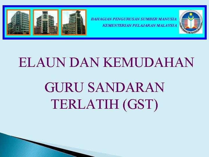 BAHAGIAN PENGURUSAN SUMBER MANUSIA KEMENTERIAN PELAJARAN MALAYSIA ELAUN DAN KEMUDAHAN GURU SANDARAN TERLATIH (GST)
