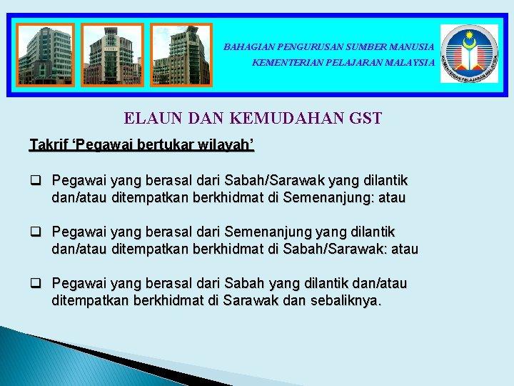 BAHAGIAN PENGURUSAN SUMBER MANUSIA KEMENTERIAN PELAJARAN MALAYSIA ELAUN DAN KEMUDAHAN GST Takrif 'Pegawai bertukar
