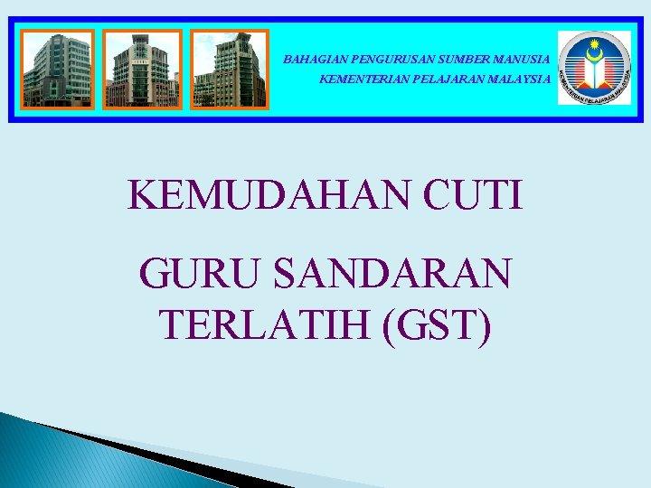BAHAGIAN PENGURUSAN SUMBER MANUSIA KEMENTERIAN PELAJARAN MALAYSIA KEMUDAHAN CUTI GURU SANDARAN TERLATIH (GST)