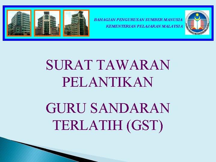 BAHAGIAN PENGURUSAN SUMBER MANUSIA KEMENTERIAN PELAJARAN MALAYSIA SURAT TAWARAN PELANTIKAN GURU SANDARAN TERLATIH (GST)