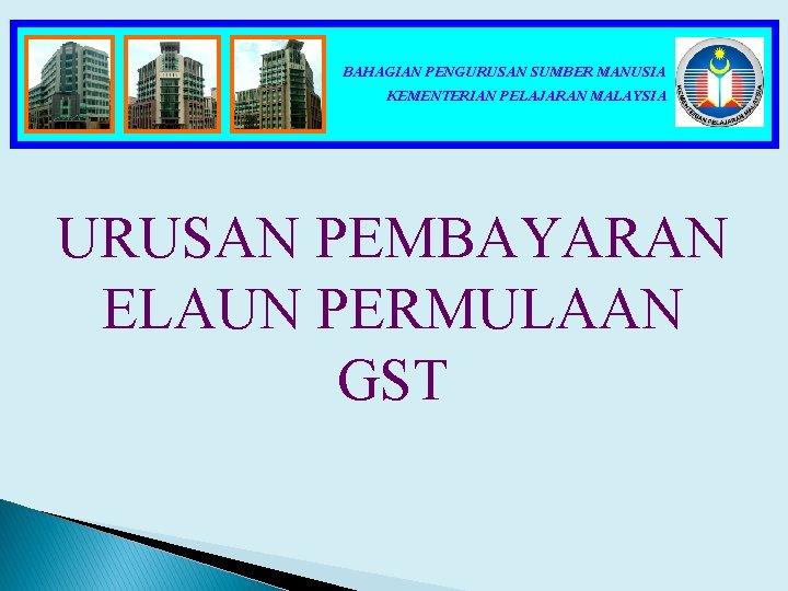 BAHAGIAN PENGURUSAN SUMBER MANUSIA KEMENTERIAN PELAJARAN MALAYSIA URUSAN PEMBAYARAN ELAUN PERMULAAN GST