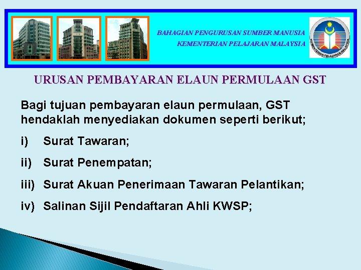 BAHAGIAN PENGURUSAN SUMBER MANUSIA KEMENTERIAN PELAJARAN MALAYSIA URUSAN PEMBAYARAN ELAUN PERMULAAN GST Bagi tujuan