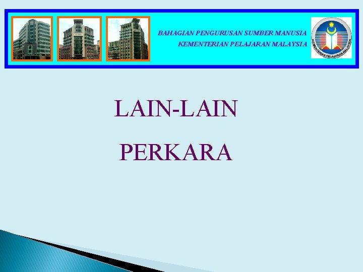 BAHAGIAN PENGURUSAN SUMBER MANUSIA KEMENTERIAN PELAJARAN MALAYSIA LAIN-LAIN PERKARA