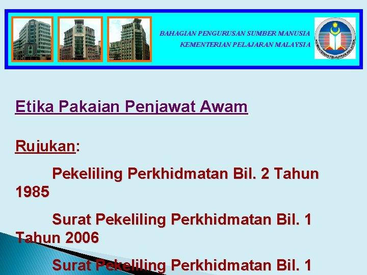 BAHAGIAN PENGURUSAN SUMBER MANUSIA KEMENTERIAN PELAJARAN MALAYSIA Etika Pakaian Penjawat Awam Rujukan: Pekeliling Perkhidmatan