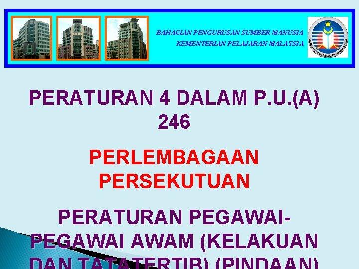 BAHAGIAN PENGURUSAN SUMBER MANUSIA KEMENTERIAN PELAJARAN MALAYSIA PERATURAN 4 DALAM P. U. (A) 246