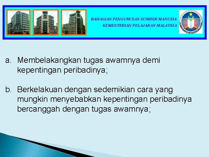 BAHAGIAN PENGURUSAN SUMBER MANUSIA KEMENTERIAN PELAJARAN MALAYSIA a. Membelakangkan tugas awamnya demi kepentingan peribadinya;