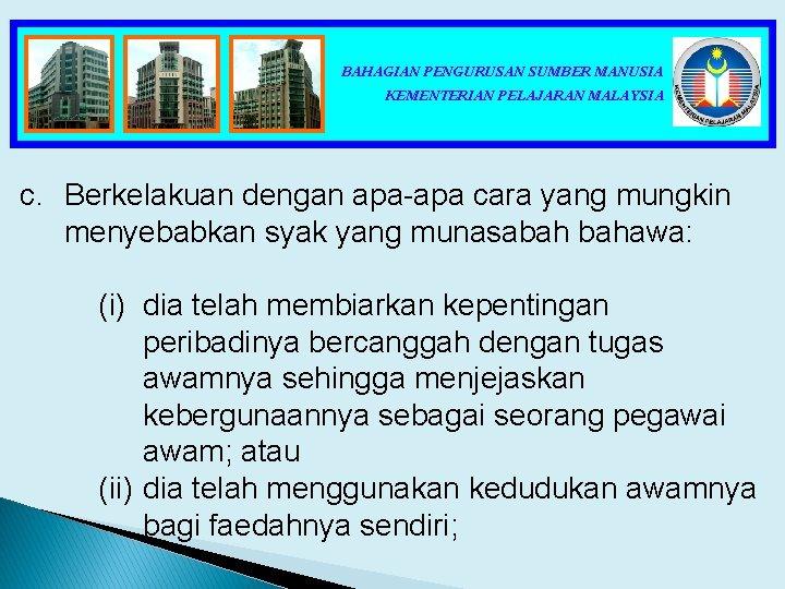 BAHAGIAN PENGURUSAN SUMBER MANUSIA KEMENTERIAN PELAJARAN MALAYSIA c. Berkelakuan dengan apa-apa cara yang mungkin