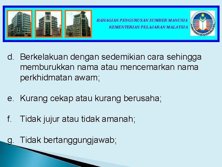 BAHAGIAN PENGURUSAN SUMBER MANUSIA KEMENTERIAN PELAJARAN MALAYSIA d. Berkelakuan dengan sedemikian cara sehingga memburukkan