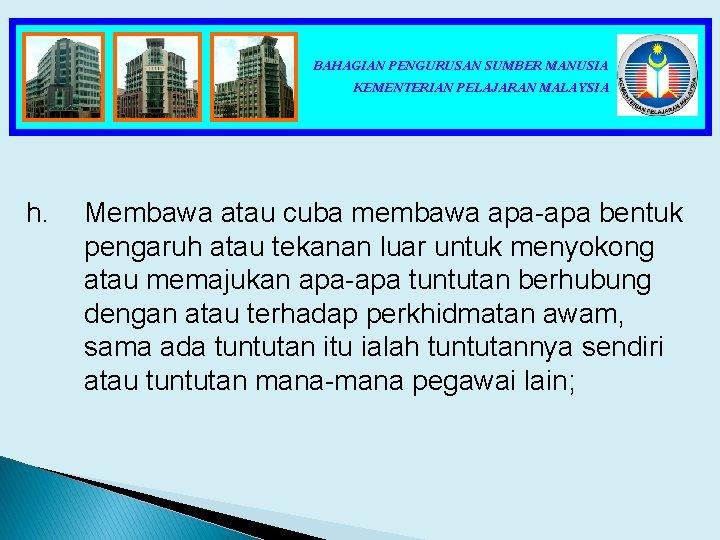 BAHAGIAN PENGURUSAN SUMBER MANUSIA KEMENTERIAN PELAJARAN MALAYSIA h. Membawa atau cuba membawa apa-apa bentuk