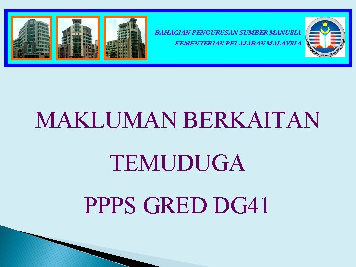 BAHAGIAN PENGURUSAN SUMBER MANUSIA KEMENTERIAN PELAJARAN MALAYSIA MAKLUMAN BERKAITAN TEMUDUGA PPPS GRED DG 41