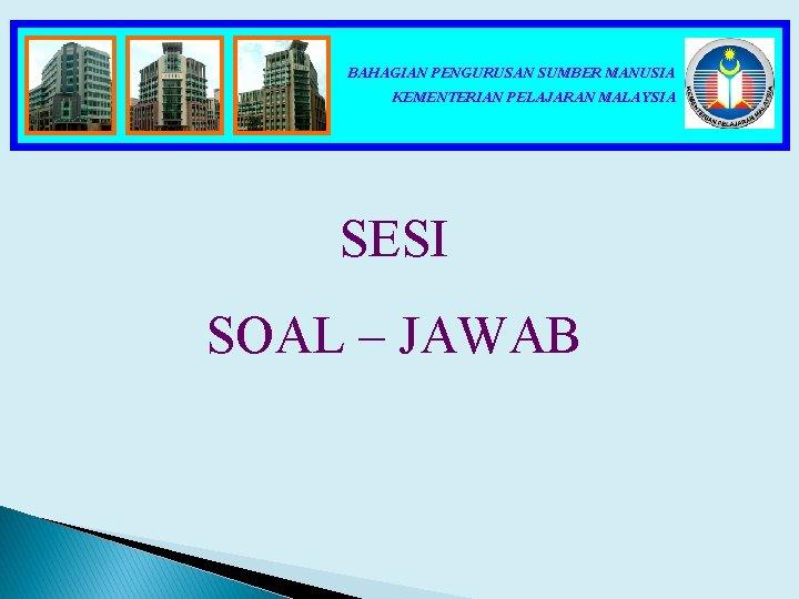 BAHAGIAN PENGURUSAN SUMBER MANUSIA KEMENTERIAN PELAJARAN MALAYSIA SESI SOAL – JAWAB