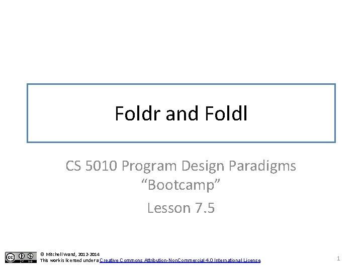 "Foldr and Foldl CS 5010 Program Design Paradigms ""Bootcamp"" Lesson 7. 5 © Mitchell"