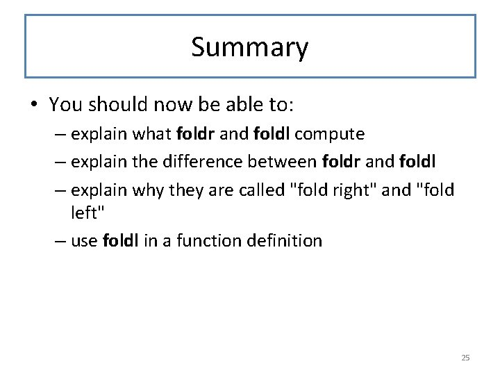 Summary • You should now be able to: – explain what foldr and foldl
