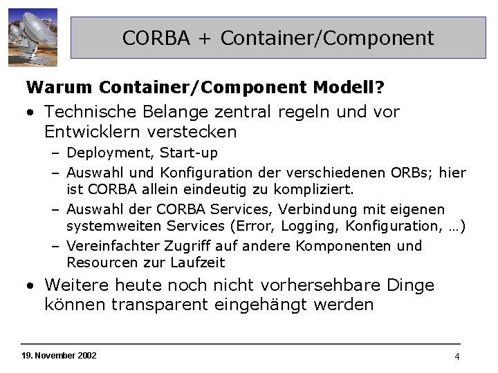 CORBA + Container/Component Warum Container/Component Modell? • Technische Belange zentral regeln und vor Entwicklern