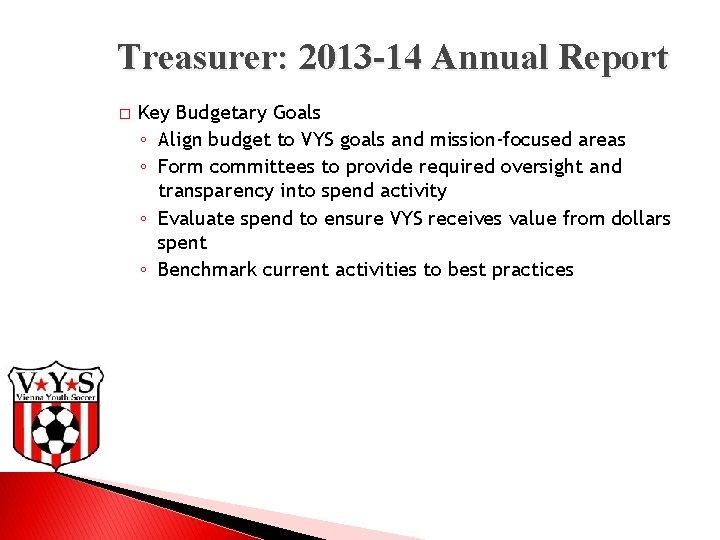 Treasurer: 2013 -14 Annual Report � Key Budgetary Goals ◦ Align budget to VYS