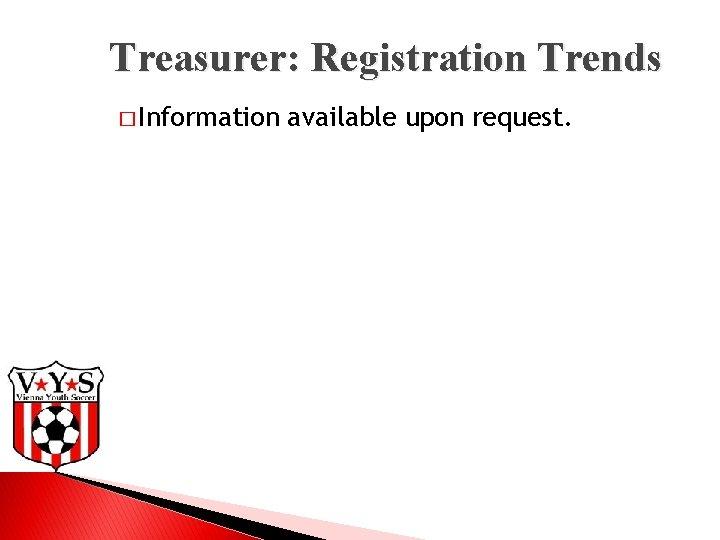 Treasurer: Registration Trends � Information available upon request.