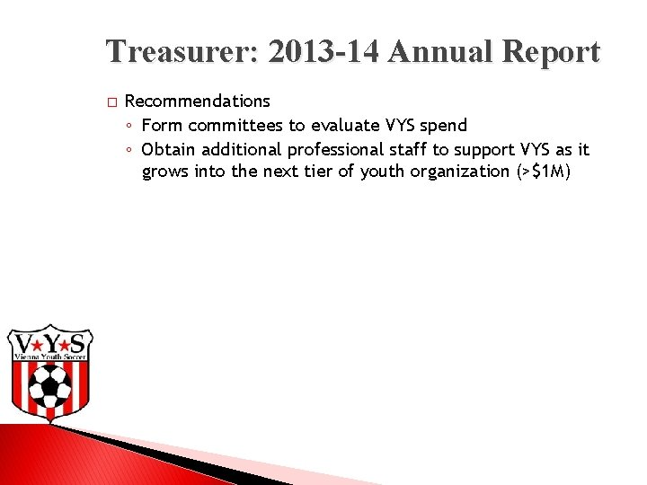 Treasurer: 2013 -14 Annual Report � Recommendations ◦ Form committees to evaluate VYS spend