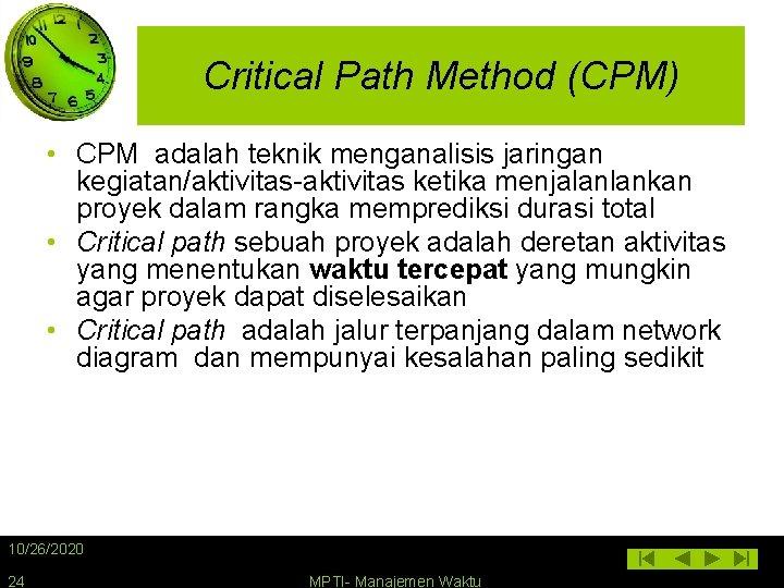 Critical Path Method (CPM) • CPM adalah teknik menganalisis jaringan kegiatan/aktivitas-aktivitas ketika menjalanlankan proyek