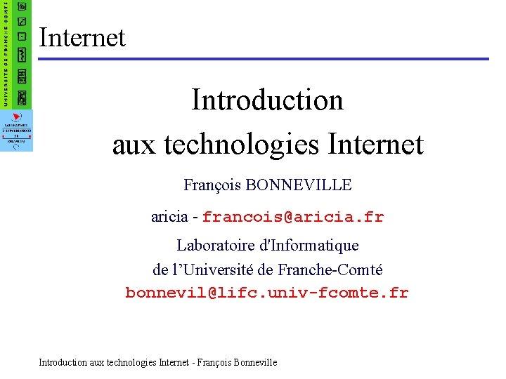 Internet Introduction aux technologies Internet François BONNEVILLE aricia - francois@aricia. fr Laboratoire d'Informatique de