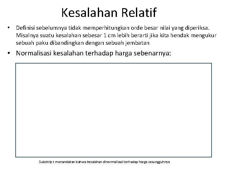 Kesalahan Relatif • Definisi sebelumnya tidak memperhitungkan orde besar nilai yang diperiksa. Misalnya suatu