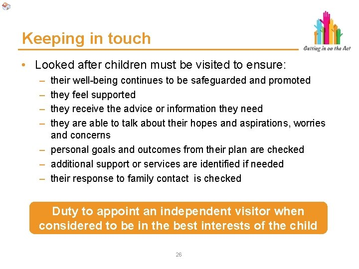 Keeping in touch • Looked after children must be visited to ensure: – –