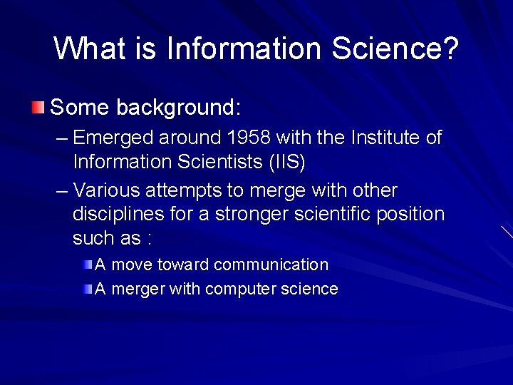 What is Information Science? Some background: – Emerged around 1958 with the Institute of