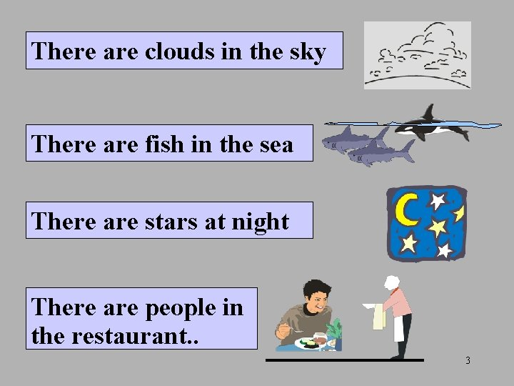 There are clouds in the sky There are fish in the sea There are