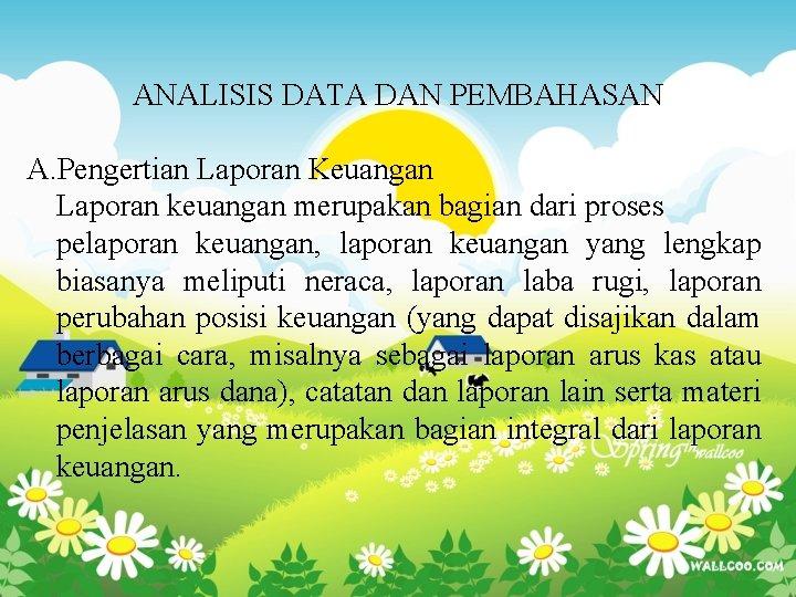 ANALISIS DATA DAN PEMBAHASAN A. Pengertian Laporan Keuangan Laporan keuangan merupakan bagian dari proses