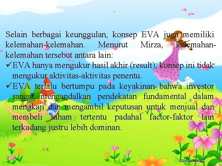 Selain berbagai keunggulan, konsep EVA juga memiliki kelemahan-kelemahan. Menurut Mirza, kelemahan tersebut antara lain: