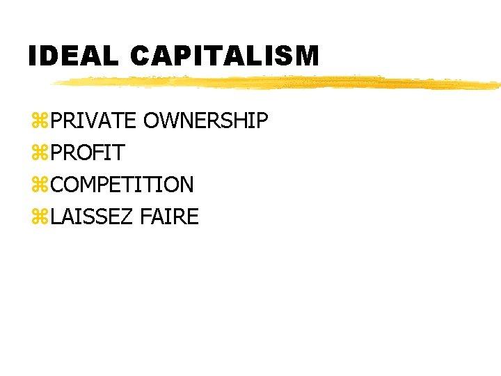 IDEAL CAPITALISM z. PRIVATE OWNERSHIP z. PROFIT z. COMPETITION z. LAISSEZ FAIRE