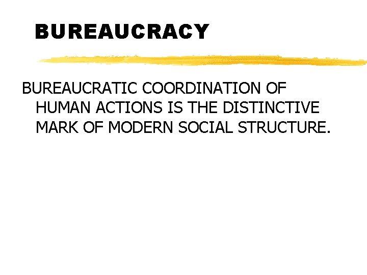 BUREAUCRACY BUREAUCRATIC COORDINATION OF HUMAN ACTIONS IS THE DISTINCTIVE MARK OF MODERN SOCIAL STRUCTURE.