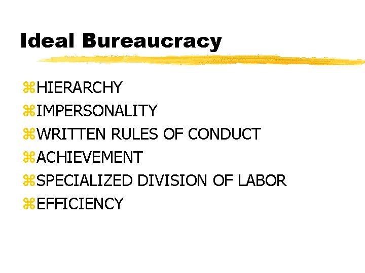 Ideal Bureaucracy z. HIERARCHY z. IMPERSONALITY z. WRITTEN RULES OF CONDUCT z. ACHIEVEMENT z.